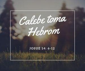 Calebe toma Hebrom – Josué 14:6-12