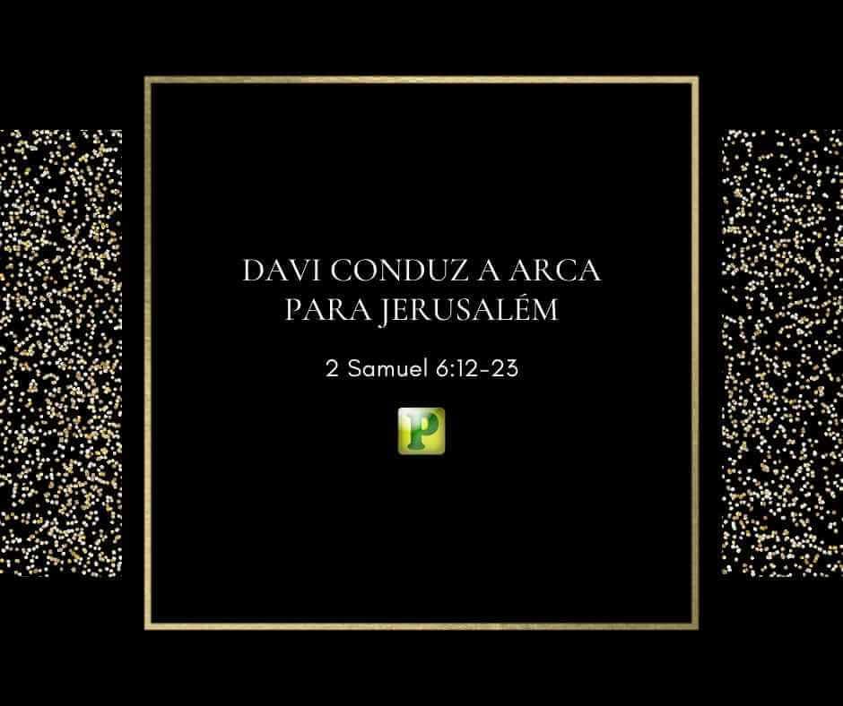 Davi conduz a Arca para Jerusalém – 2 Samuel 6:12-23