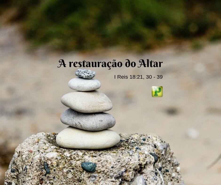 A restauração do Altar – I Reis 18:21, 30-39