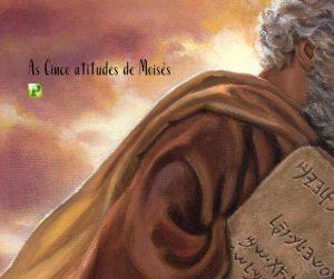 As cinco atitudes de Moisés – Hebreus 11:24–27