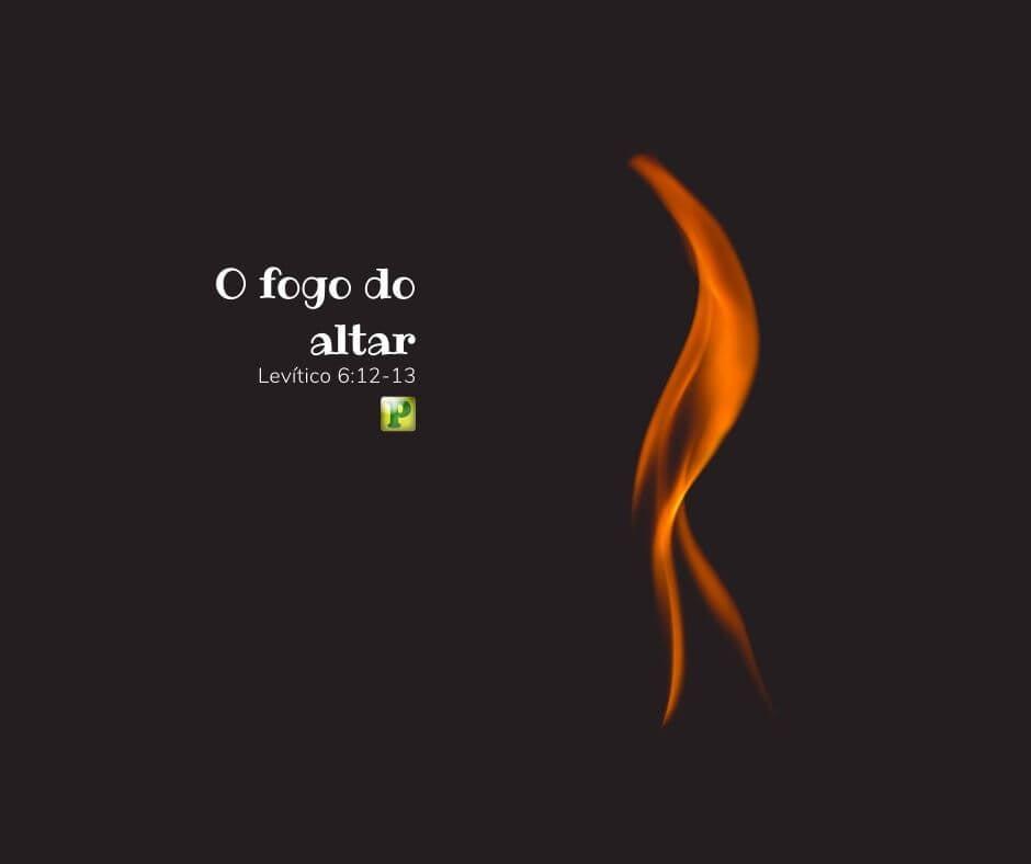 O fogo do altar – Levítico 6:12-13