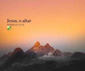 Jesus, o altar – Hebreus 13:10