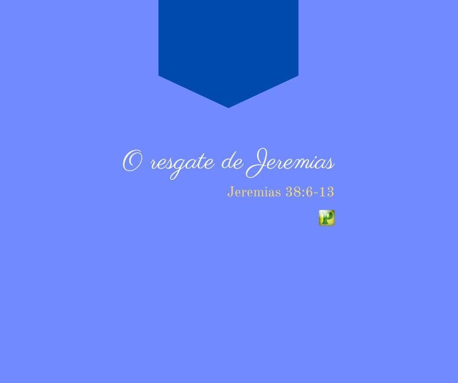 O Resgate de Jeremias – Jeremias 38:6-13