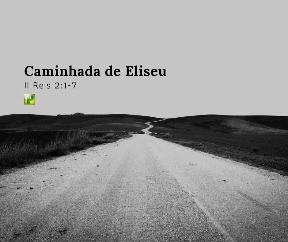 Caminhada de Eliseu – II Reis 2:1-7