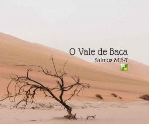 O Vale de Baca – Salmos 84:5-7