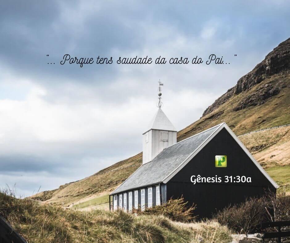 """""""… Porque tens saudade da casa do Pai…""""  –  Gênesis 31:30a"""
