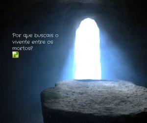 Por que buscais o vivente entre os mortos? –  Lucas 24:5