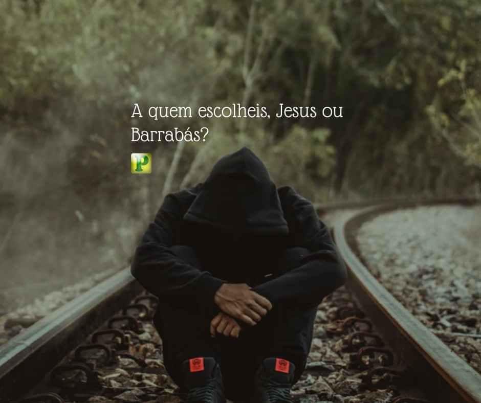 A quem escolheis, Jesus ou Barrabás? – Mateus 27:17