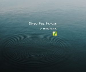 Eliseu faz flutuar o machado – II Reis 6:1-7