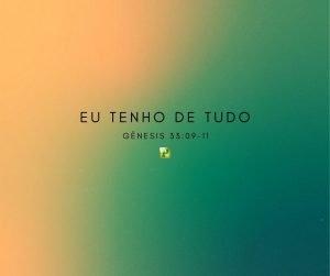 Eu tenho de tudo –  Gênesis 33:09-11