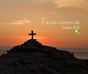 """""""É já hoje o terceiro dia"""" – Lucas 24:21"""