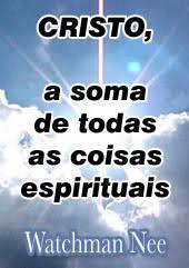 CRISTO, a Soma de Todas as Coisas Espirituais – Watchman Nee