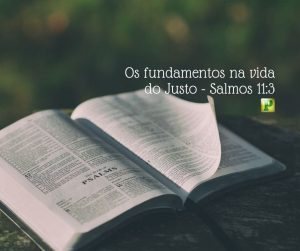Os fundamentos na vida do Justo – Salmos 11:3