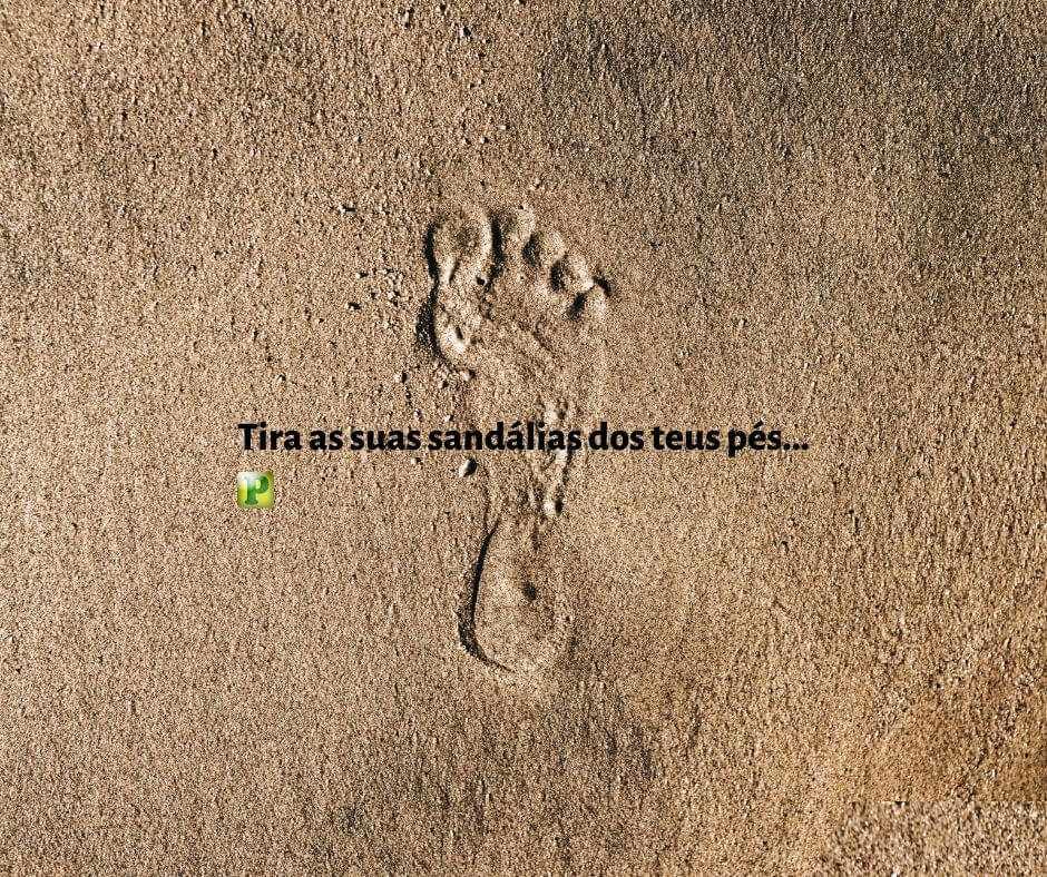 Êxodo 3:5 – Tira as suas sandálias dos teus pés…
