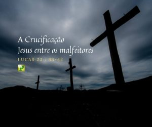 Lucas 23:33-42 – Jesus entre os malfeitores