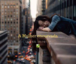 Lucas 13:10-17 – A Mulher encurvada