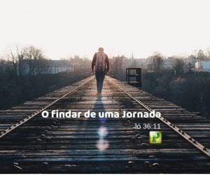 O findar de uma jornada – Jó 36:11