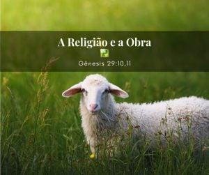 A Religião e a Obra – Gênesis 29:10,11