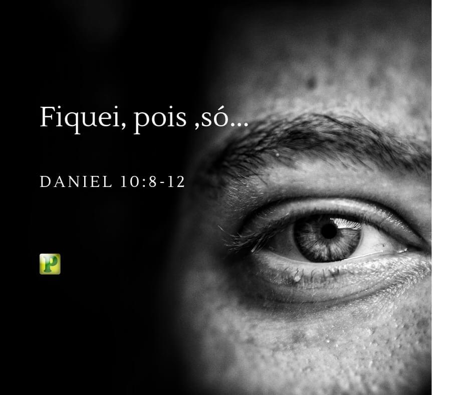 Fiquei, pois ,só… – Daniel 10:8-12