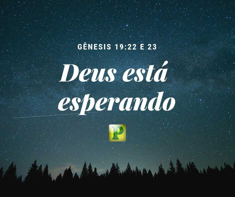 Gênesis 19:22-23 – Deus está esperando