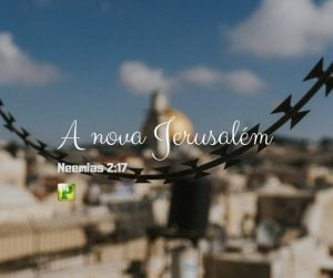 Neemias 2 : 17 – A nova Jerusalém