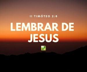 II Timóteo. 2: 8  – Lembrar de Jesus