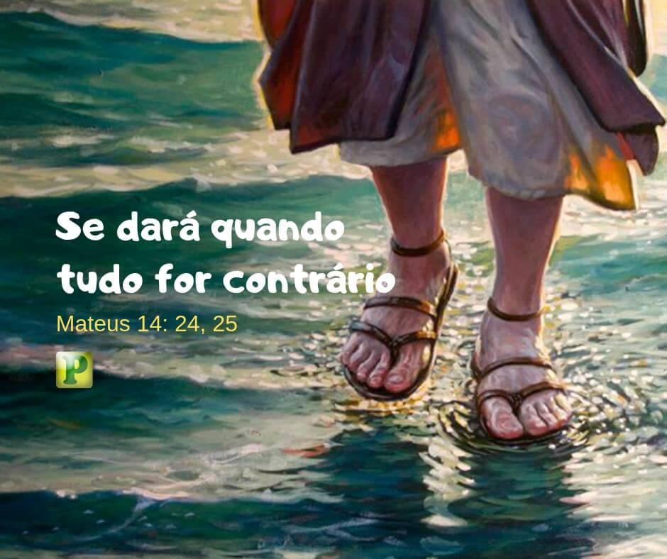 Mateus 14: 24, 25 – Se dará quando tudo for contrário
