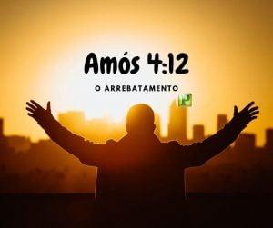 Amós 4:12 – O Arrebatamento
