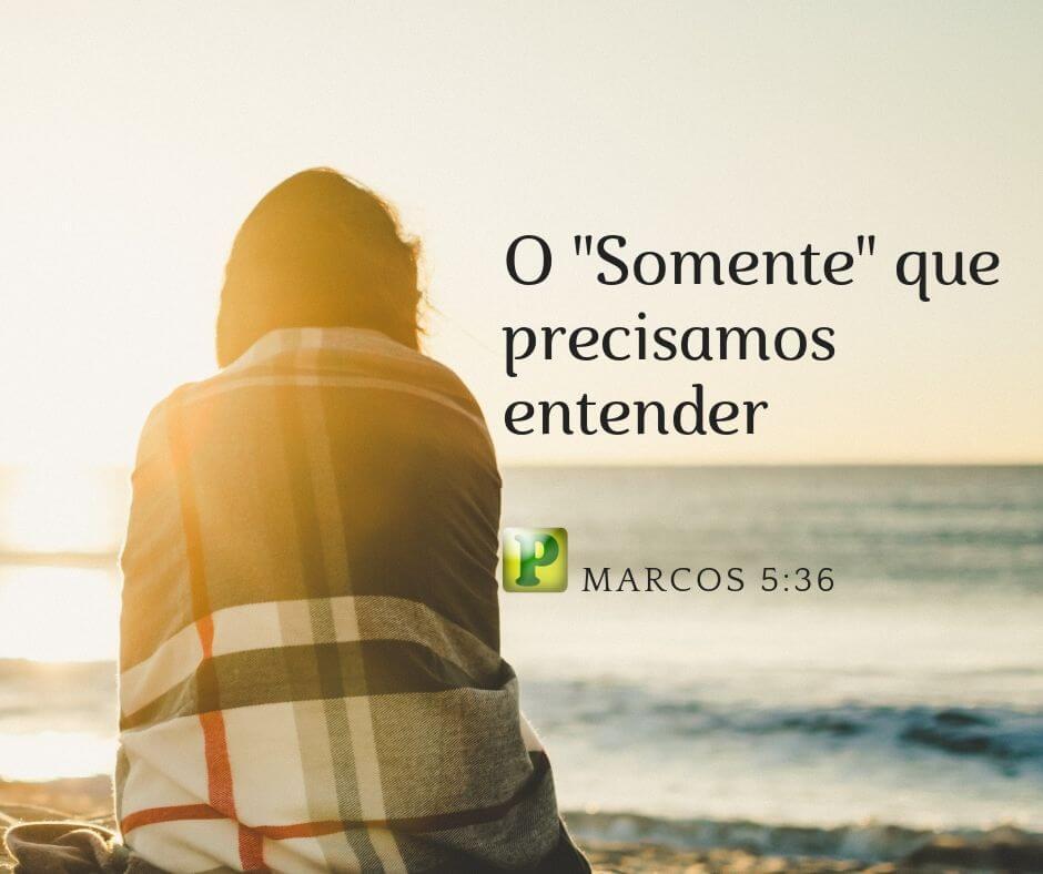"""Marcos 5:36 – O """"Somente"""" que precisamos entender"""