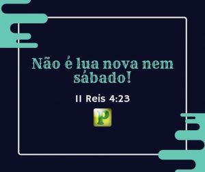 II Reis 4:23 – Não é lua nova nem sábado!