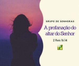 A profanação do altar do Senhor – Culto das Senhoras