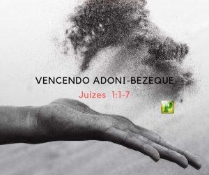 Vencendo Adoni-Bezeque – Juízes  1:1-7