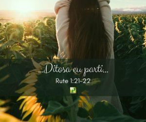 …Ditosa eu parti…  –  Rute 1:21-22