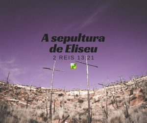 A sepultura de Eliseu – 2 Reis 13:21