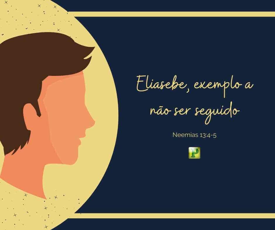 Eliasebe, exemplo a não ser seguido – Neemias 13:4-5