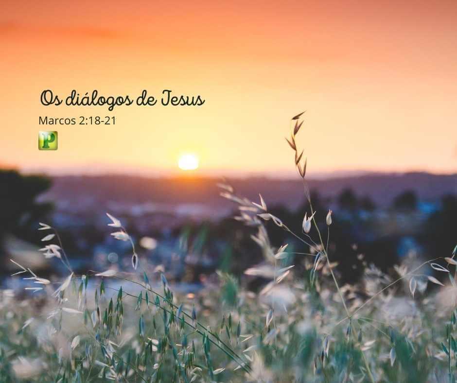 Os diálogos de Jesus – Marcos 2:18-21