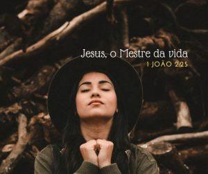 Jesus, o Mestre da Vida –  1 João 2:25